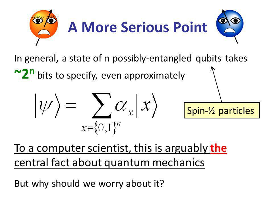 A More Serious Point In general, a state of n possibly-entangled qubits takes ~2 n bits to specify, even approximately To a computer scientist, this is arguably the central fact about quantum mechanics But why should we worry about it.