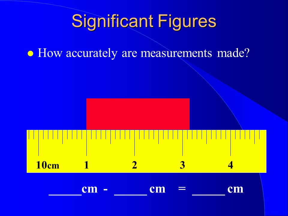 Significant Figures How accurately are measurements made 10 cm 1324 _____cm - _____ cm = _____ cm