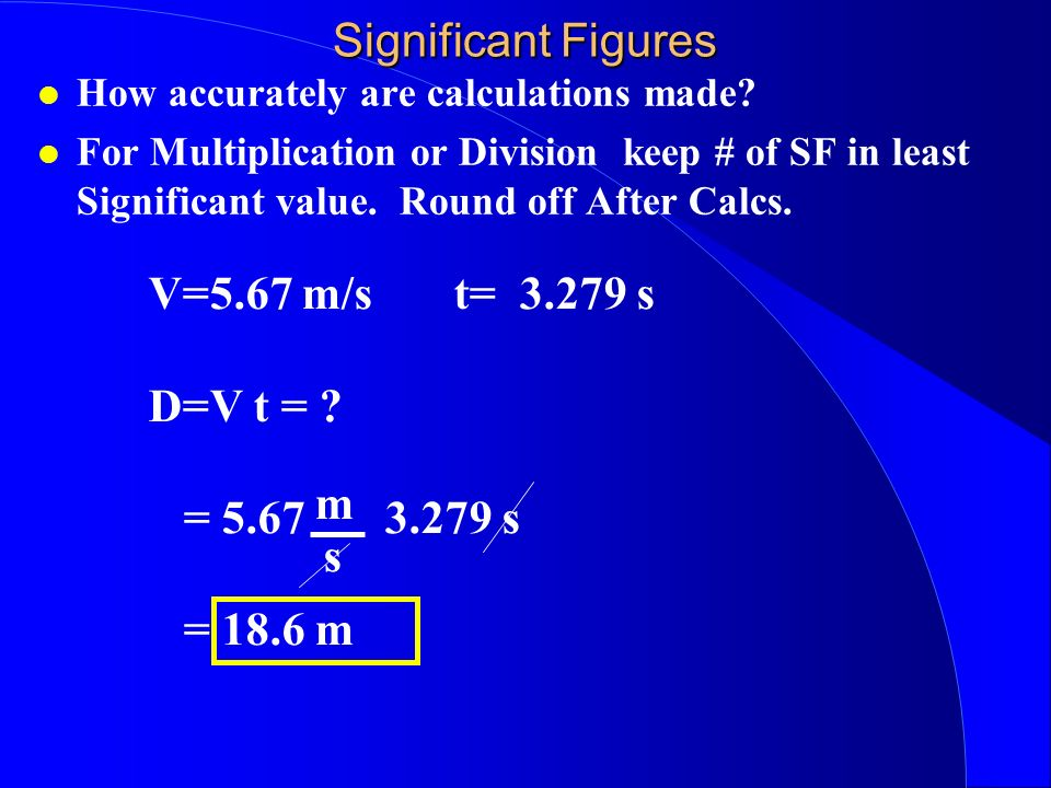 Significant Figures How accurately are calculations made? For Multiplication or Division keep # of SF in least Significant value. Round off After Calc