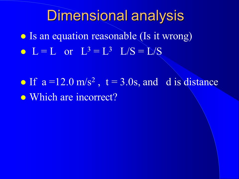 Dimensional analysis Is an equation reasonable (Is it wrong) L = L or L 3 = L 3 L/S = L/S If a =12.0 m/s 2, t = 3.0s, and d is distance Which are incorrect?