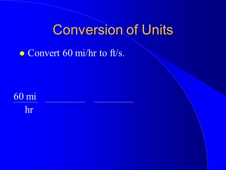 Conversion of Units Convert 60 mi/hr to ft/s. 60 mi hr