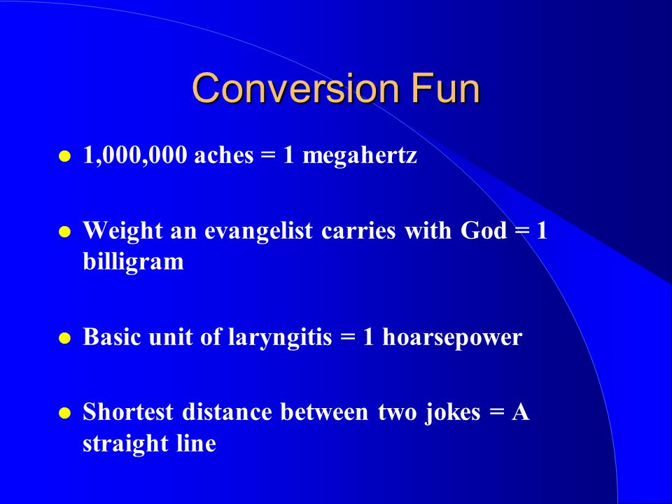 Conversion Fun 1,000,000 aches = 1 megahertz Weight an evangelist carries with God = 1 billigram Basic unit of laryngitis = 1 hoarsepower Shortest distance between two jokes = A straight line
