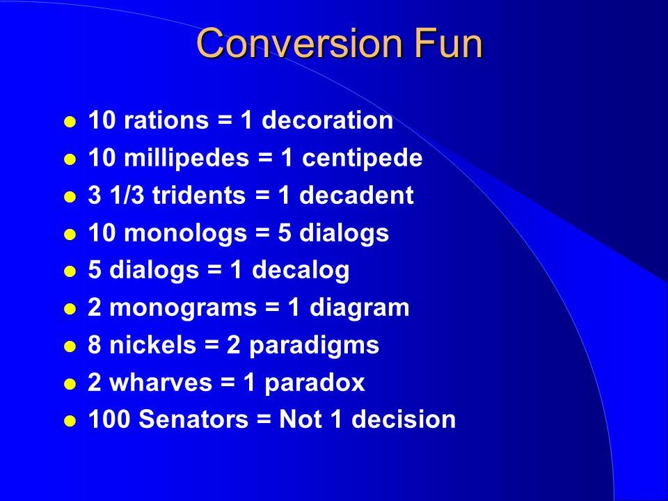 Conversion Fun 10 rations = 1 decoration 10 millipedes = 1 centipede 3 1/3 tridents = 1 decadent 10 monologs = 5 dialogs 5 dialogs = 1 decalog 2 monog