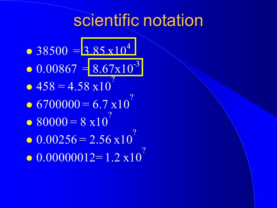 scientific notation 38500 = 3.85 x10 4 0.00867 = 8.67x10 -3 458 = 4.58 x10 .