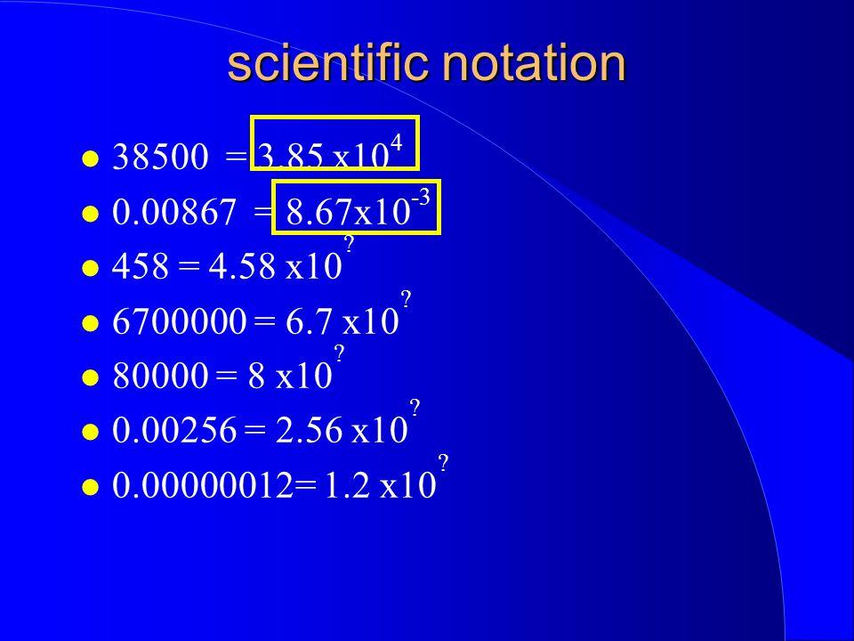 scientific notation 38500 = 3.85 x10 4 0.00867 = 8.67x10 -3 458 = 4.58 x10 ? 6700000 = 6.7 x10 ? 80000 = 8 x10 ? 0.00256 = 2.56 x10 ? 0.00000012= 1.2