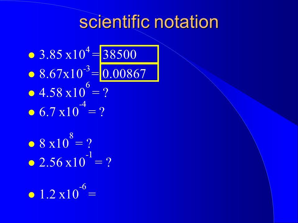 scientific notation 3.85 x10 4 = 38500 8.67x10 -3 = 0.00867 4.58 x10 6 = ? 6.7 x10 -4 = ? 8 x10 8 = ? 2.56 x10 -1 = ? 1.2 x10 -6 =