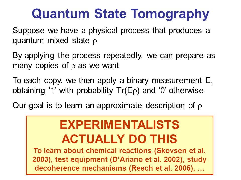 Quantum State Tomography Suppose we have a physical process that produces a quantum mixed state By applying the process repeatedly, we can prepare as many copies of as we want To each copy, we then apply a binary measurement E, obtaining 1 with probability Tr(E ) and 0 otherwise Our goal is to learn an approximate description of EXPERIMENTALISTS ACTUALLY DO THIS To learn about chemical reactions (Skovsen et al.