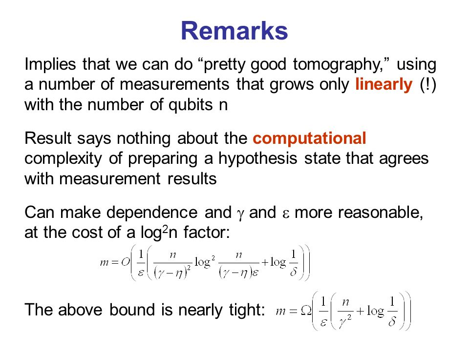 Remarks Can make dependence and and more reasonable, at the cost of a log 2 n factor: The above bound is nearly tight: Result says nothing about the computational complexity of preparing a hypothesis state that agrees with measurement results Implies that we can do pretty good tomography, using a number of measurements that grows only linearly (!) with the number of qubits n