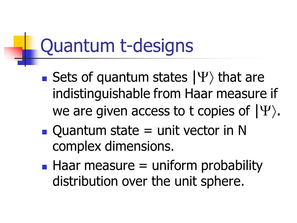 Quantum t-designs Sets of quantum states | that are indistinguishable from Haar measure if we are given access to t copies of |. Quantum state = unit