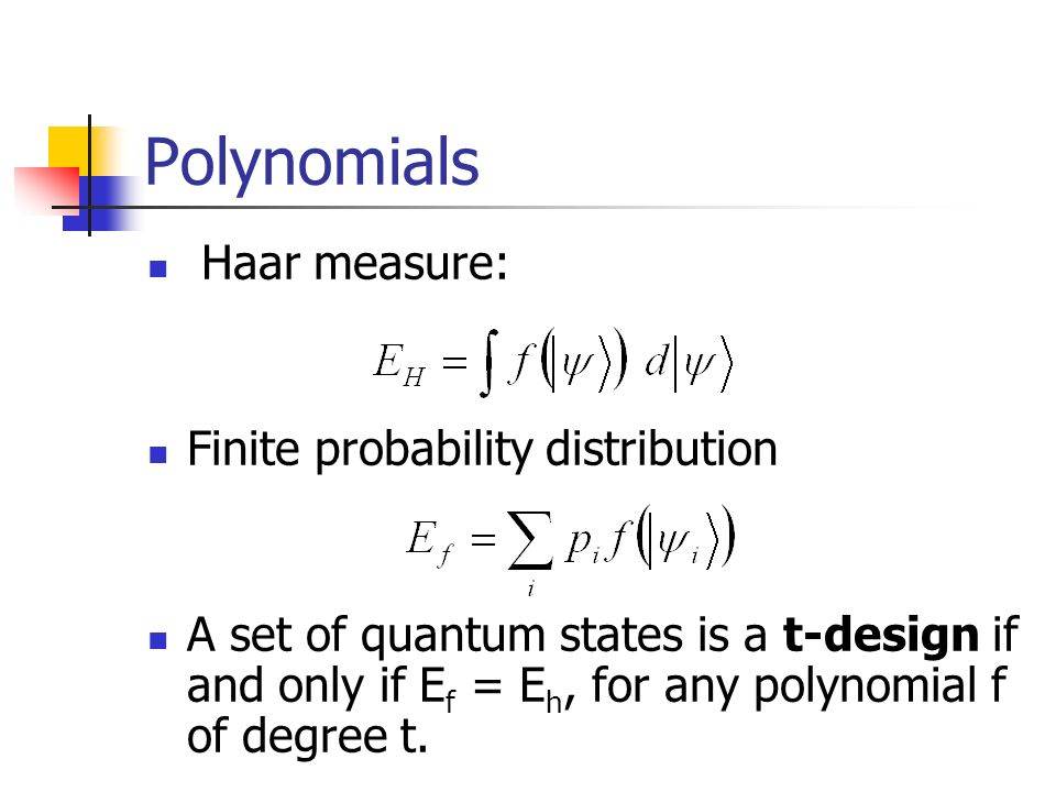 Polynomials Haar measure: Finite probability distribution A set of quantum states is a t-design if and only if E f = E h, for any polynomial f of degr