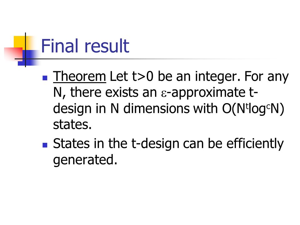 Final result Theorem Let t>0 be an integer. For any N, there exists an -approximate t- design in N dimensions with O(N t log c N) states. States in th