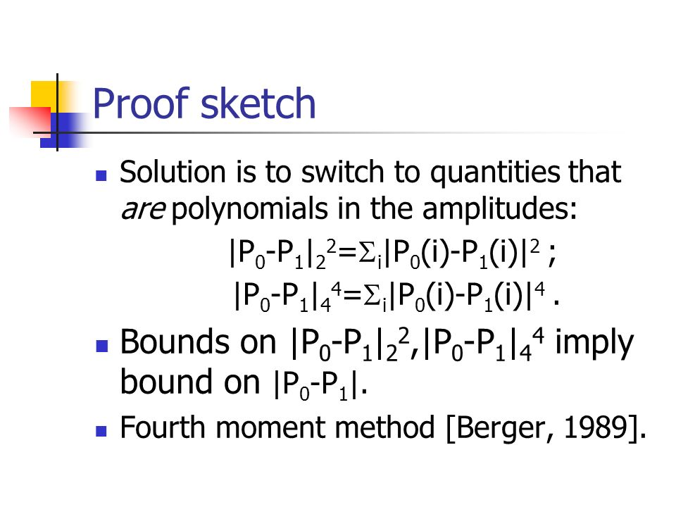 Proof sketch Solution is to switch to quantities that are polynomials in the amplitudes: |P 0 -P 1 | 2 2 = i |P 0 (i)-P 1 (i)| 2 ; |P 0 -P 1 | 4 4 = i