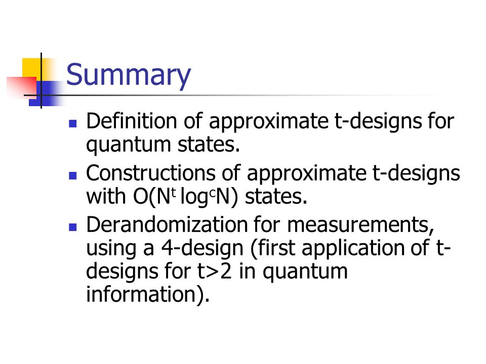Summary Definition of approximate t-designs for quantum states. Constructions of approximate t-designs with O(N t log c N) states. Derandomization for