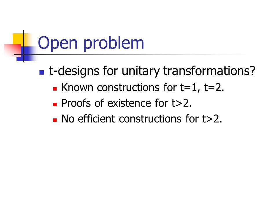 Open problem t-designs for unitary transformations? Known constructions for t=1, t=2. Proofs of existence for t>2. No efficient constructions for t>2.