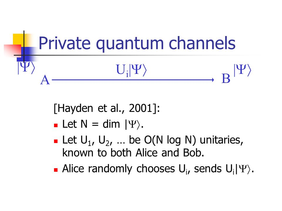 Private quantum channels [Hayden et al., 2001]: Let N = dim |. Let U 1, U 2, … be O(N log N) unitaries, known to both Alice and Bob. Alice randomly ch