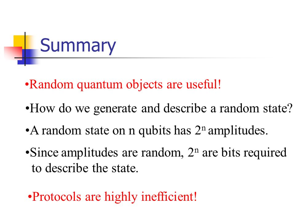 Summary Random quantum objects are useful! How do we generate and describe a random state? A random state on n qubits has 2 n amplitudes. Since amplit