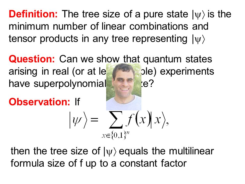 Definition: The tree size of a pure state | is the minimum number of linear combinations and tensor products in any tree representing | Observation: If then the tree size of | equals the multilinear formula size of f up to a constant factor Question: Can we show that quantum states arising in real (or at least doable) experiments have superpolynomial tree size