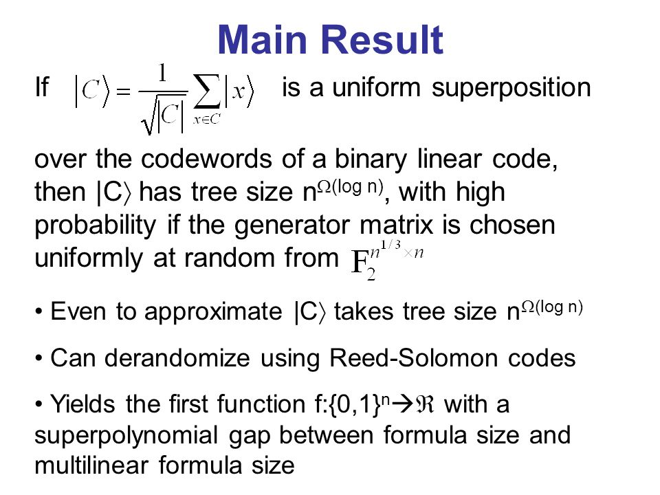 Main Result Even to approximate |C takes tree size n (log n) Can derandomize using Reed-Solomon codes Yields the first function f:{0,1} n with a superpolynomial gap between formula size and multilinear formula size If over the codewords of a binary linear code, then |C has tree size n (log n), with high probability if the generator matrix is chosen uniformly at random from is a uniform superposition