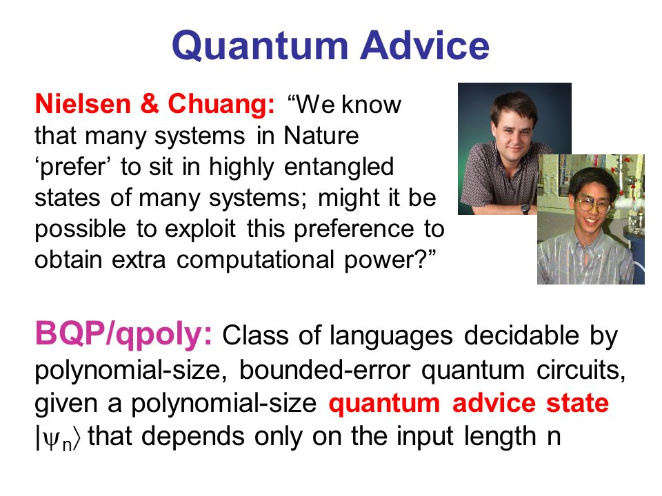 Quantum Advice BQP/qpoly: Class of languages decidable by polynomial-size, bounded-error quantum circuits, given a polynomial-size quantum advice state | n that depends only on the input length n Nielsen & Chuang: We know that many systems in Nature prefer to sit in highly entangled states of many systems; might it be possible to exploit this preference to obtain extra computational power
