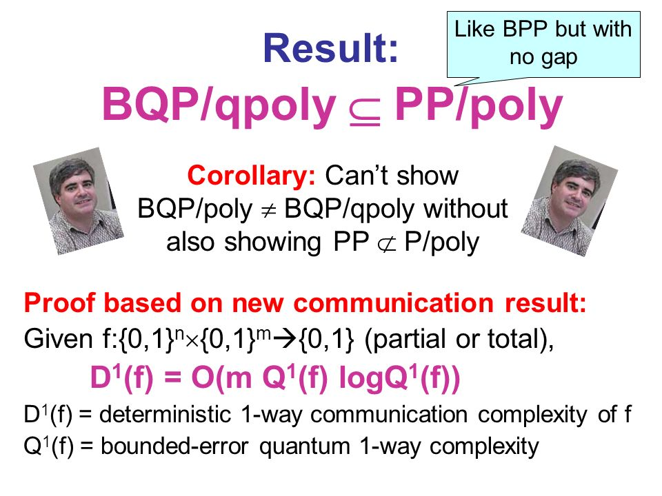 Result: BQP/qpoly PP/poly Proof based on new communication result: Given f:{0,1} n {0,1} m {0,1} (partial or total), D 1 (f) = O(m Q 1 (f) logQ 1 (f)) D 1 (f) = deterministic 1-way communication complexity of f Q 1 (f) = bounded-error quantum 1-way complexity Corollary: Cant show BQP/poly BQP/qpoly without also showing PP P/poly Like BPP but with no gap