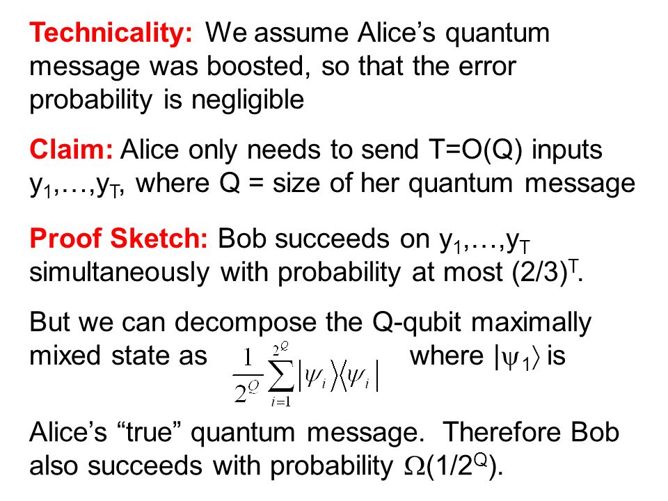 Technicality: We assume Alices quantum message was boosted, so that the error probability is negligible Claim: Alice only needs to send T=O(Q) inputs y 1,…,y T, where Q = size of her quantum message Proof Sketch: Bob succeeds on y 1,…,y T simultaneously with probability at most (2/3) T.