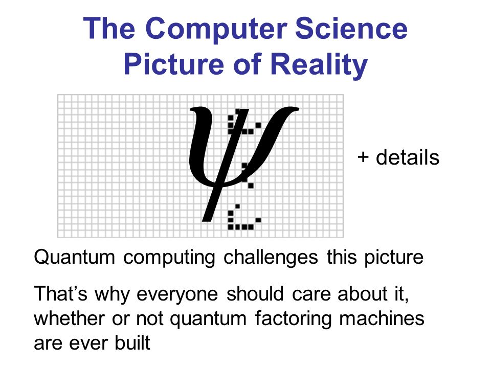 The Computer Science Picture of Reality Quantum computing challenges this picture Thats why everyone should care about it, whether or not quantum factoring machines are ever built + details