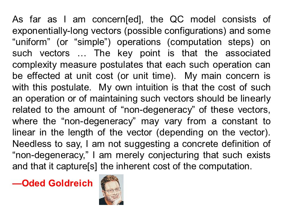 As far as I am concern[ed], the QC model consists of exponentially-long vectors (possible configurations) and some uniform (or simple) operations (computation steps) on such vectors … The key point is that the associated complexity measure postulates that each such operation can be effected at unit cost (or unit time).
