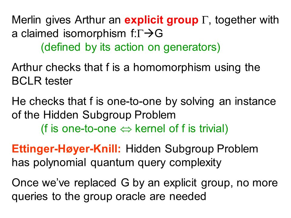 Merlin gives Arthur an explicit group, together with a claimed isomorphism f: G (defined by its action on generators) Arthur checks that f is a homomorphism using the BCLR tester He checks that f is one-to-one by solving an instance of the Hidden Subgroup Problem (f is one-to-one kernel of f is trivial) Ettinger-Høyer-Knill: Hidden Subgroup Problem has polynomial quantum query complexity Once weve replaced G by an explicit group, no more queries to the group oracle are needed