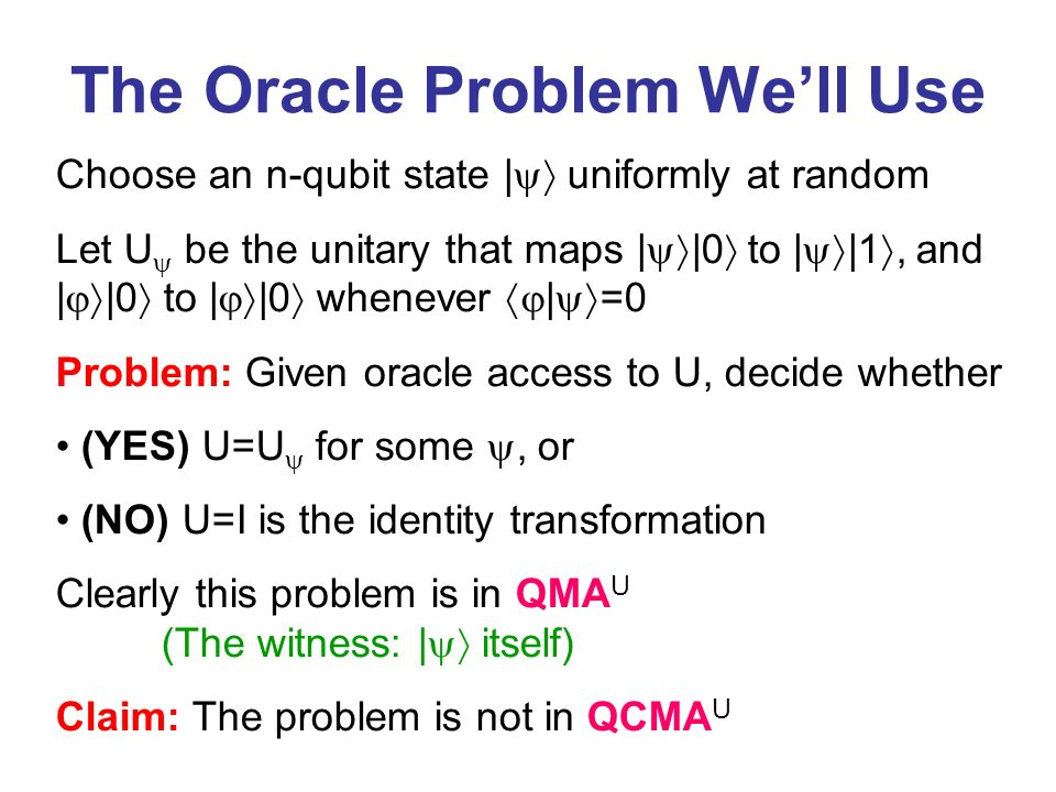 Choose an n-qubit state | uniformly at random Let U be the unitary that maps | |0 to | |1, and | |0 to | |0 whenever | =0 Problem: Given oracle access to U, decide whether (YES) U=U for some, or (NO) U=I is the identity transformation Clearly this problem is in QMA U (The witness: | itself) Claim: The problem is not in QCMA U The Oracle Problem Well Use