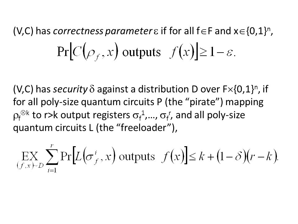 (V,C) has correctness parameter if for all f F and x {0,1} n, (V,C) has security against a distribution D over F {0,1} n, if for all poly-size quantum circuits P (the pirate) mapping f k to r>k output registers f 1,…, f r, and all poly-size quantum circuits L (the freeloader),