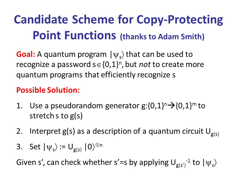Candidate Scheme for Copy-Protecting Point Functions (thanks to Adam Smith) Goal: A quantum program | s that can be used to recognize a password s {0,1} n, but not to create more quantum programs that efficiently recognize s Possible Solution: 1.Use a pseudorandom generator g:{0,1} n {0,1} m to stretch s to g(s) 2.Interpret g(s) as a description of a quantum circuit U g(s) 3.Set | s := U g(s) |0 n Given s, can check whether s=s by applying U g(s) -1 to | s