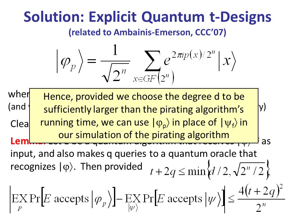 Solution: Explicit Quantum t-Designs (related to Ambainis-Emerson, CCC07) Clearly the | p s can be prepared in poly(n,d) time where p is a degree-d univariate polynomial over GF(2 n ) (and we interpret p(x) as an integer in {0,…,2 n-1 } when necessary) Lemma: Let E be a quantum algorithm that receives | t as input, and also makes q queries to a quantum oracle that recognizes |.
