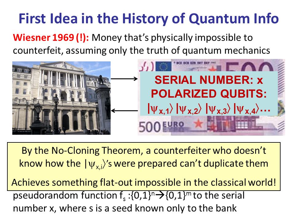 First Idea in the History of Quantum Info Wiesner 1969 (!): Money thats physically impossible to counterfeit, assuming only the truth of quantum mechanics One Problem: Bank has to maintain giant database with classical description of the | x,i s for every bill x ever issued Solution (BBBW 1982): Generate the | x,i s by applying a pseudorandom function f s :{0,1} n {0,1} m to the serial number x, where s is a seed known only to the bank SERIAL NUMBER: x POLARIZED QUBITS: | x,1 | x,2 | x,3 | x,4 … By the No-Cloning Theorem, a counterfeiter who doesnt know how the | x,i s were prepared cant duplicate them Achieves something flat-out impossible in the classical world!
