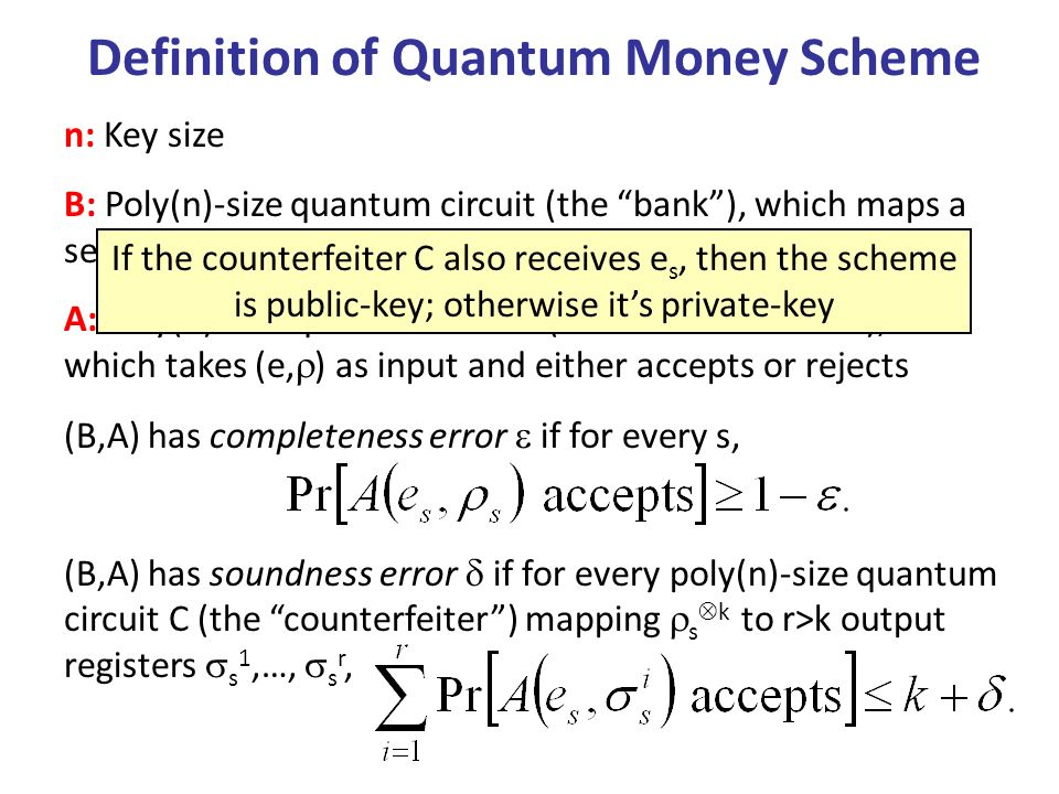 Definition of Quantum Money Scheme n: Key size B: Poly(n)-size quantum circuit (the bank), which maps a secret key s {0,1} n to a public key e s and mixed state s A: Poly(n)-size quantum circuit (the authenticator), which takes (e, ) as input and either accepts or rejects (B,A) has completeness error if for every s, (B,A) has soundness error if for every poly(n)-size quantum circuit C (the counterfeiter) mapping s k to r>k output registers s 1,…, s r, If the counterfeiter C also receives e s, then the scheme is public-key; otherwise its private-key