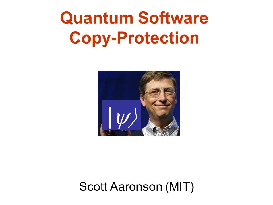 Quantum Software Copy-Protection Scott Aaronson (MIT) |