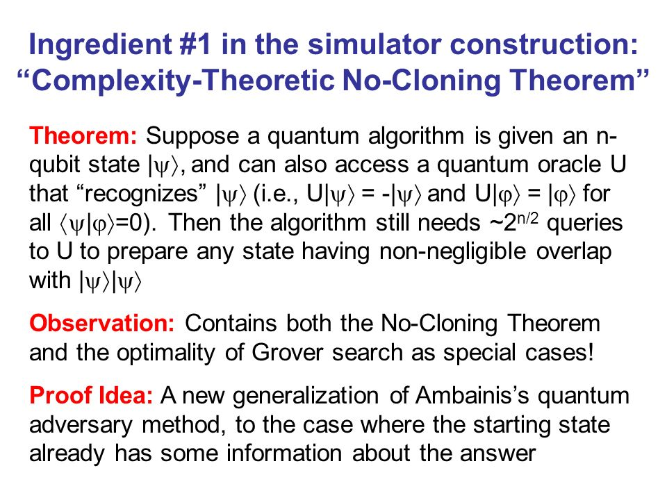 Ingredient #1 in the simulator construction: Complexity-Theoretic No-Cloning Theorem Theorem: Suppose a quantum algorithm is given an n- qubit state |
