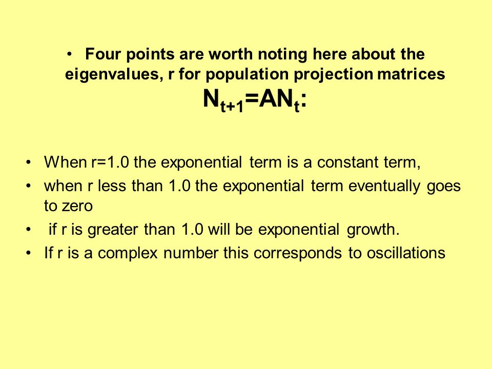 Four points are worth noting here about the eigenvalues, r for population projection matrices N t+1 =AN t : When r=1.0 the exponential term is a const