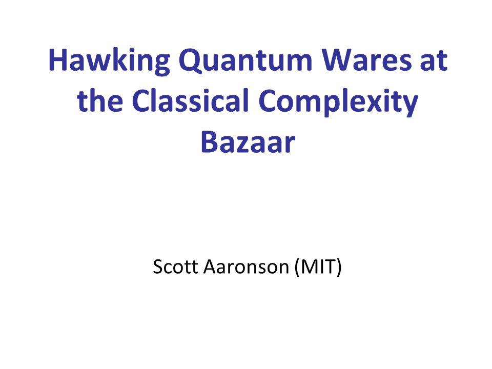 Hawking Quantum Wares at the Classical Complexity Bazaar Scott Aaronson (MIT)