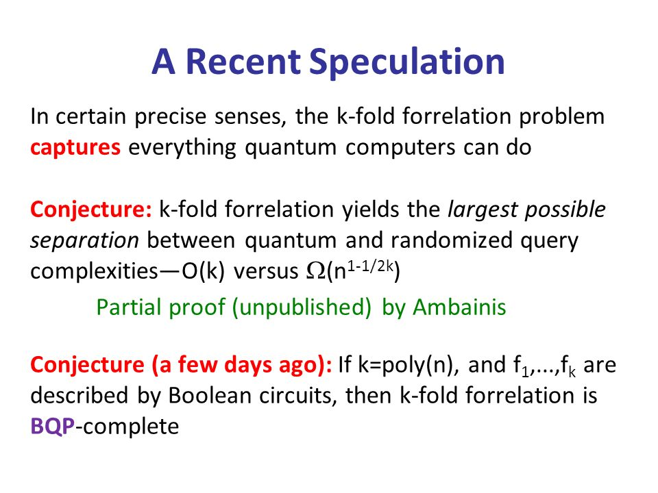 A Recent Speculation In certain precise senses, the k-fold forrelation problem captures everything quantum computers can do Conjecture: k-fold forrelation yields the largest possible separation between quantum and randomized query complexitiesO(k) versus (n 1-1/2k ) Partial proof (unpublished) by Ambainis Conjecture (a few days ago): If k=poly(n), and f 1,...,f k are described by Boolean circuits, then k-fold forrelation is BQP-complete