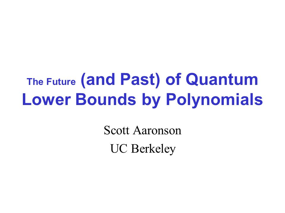 The Future (and Past) of Quantum Lower Bounds by Polynomials Scott Aaronson UC Berkeley