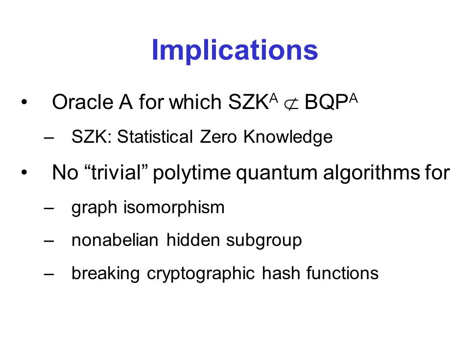 Implications Oracle A for which SZK A BQP A –SZK: Statistical Zero Knowledge No trivial polytime quantum algorithms for –graph isomorphism –nonabelian hidden subgroup –breaking cryptographic hash functions