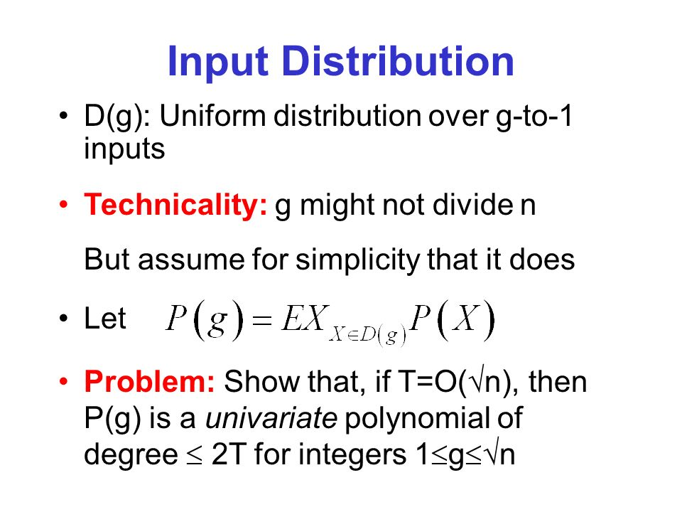 Input Distribution D(g): Uniform distribution over g-to-1 inputs Technicality: g might not divide n But assume for simplicity that it does Let Problem: Show that, if T=O( n), then P(g) is a univariate polynomial of degree 2T for integers 1 g n
