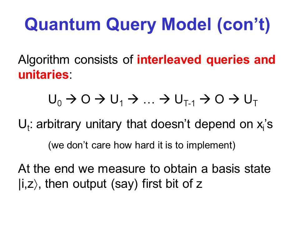 Quantum Query Model (cont) Algorithm consists of interleaved queries and unitaries: U 0 O U 1 … U T-1 O U T U t : arbitrary unitary that doesnt depend on x i s (we dont care how hard it is to implement) At the end we measure to obtain a basis state |i,z, then output (say) first bit of z