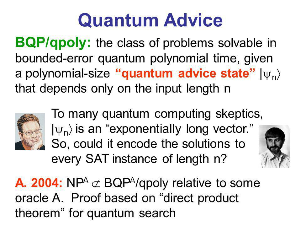 Quantum Advice BQP/qpoly: the class of problems solvable in bounded-error quantum polynomial time, given a polynomial-size quantum advice state | n that depends only on the input length n To many quantum computing skeptics, | n is an exponentially long vector.