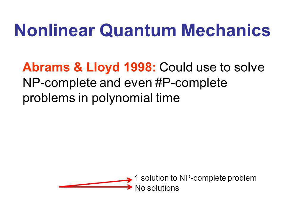 Nonlinear Quantum Mechanics Abrams & Lloyd 1998: Could use to solve NP-complete and even #P-complete problems in polynomial time No solutions 1 solution to NP-complete problem