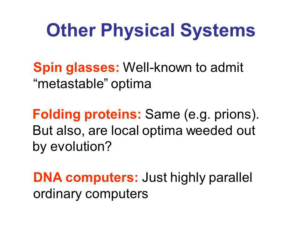 Other Physical Systems Spin glasses: Well-known to admit metastable optima DNA computers: Just highly parallel ordinary computers Folding proteins: Same (e.g.