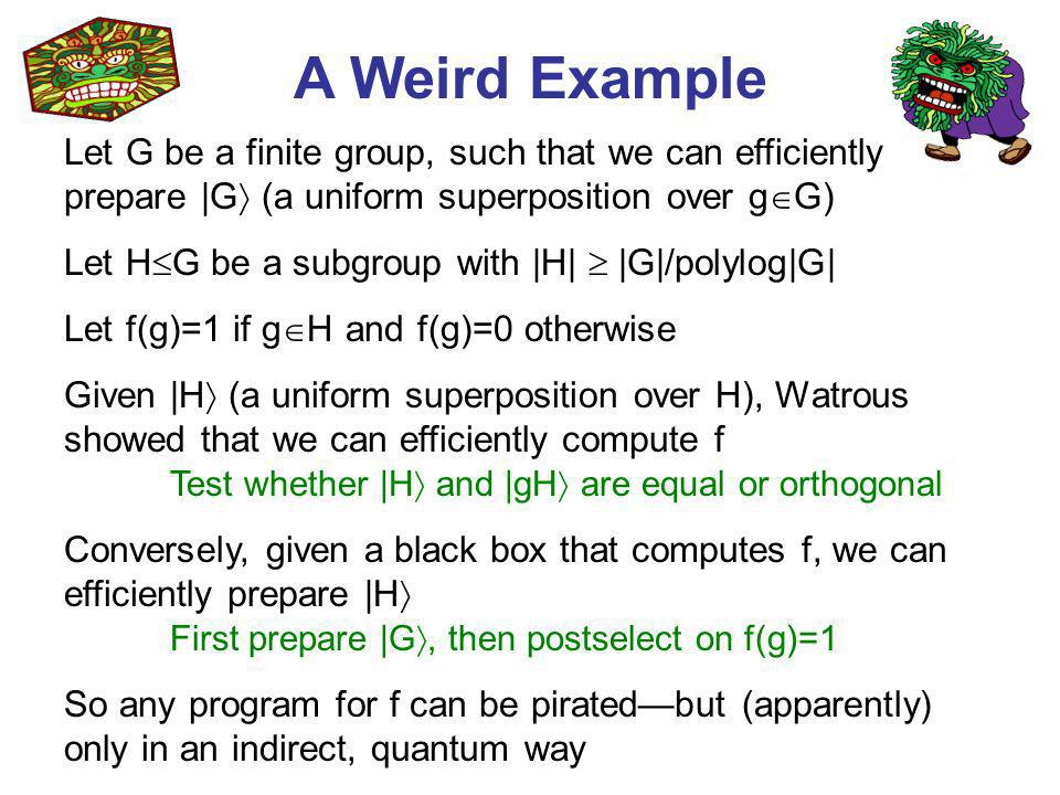 A Weird Example Let G be a finite group, such that we can efficiently prepare |G (a uniform superposition over g G) Let H G be a subgroup with |H| |G|