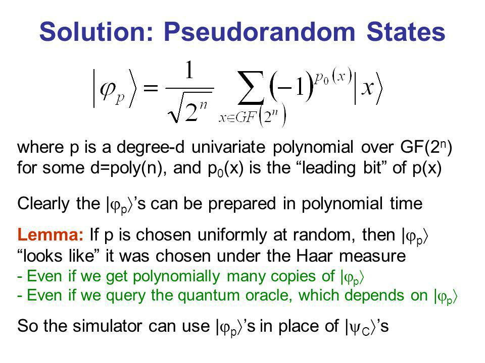 Solution: Pseudorandom States Clearly the | p s can be prepared in polynomial time Lemma: If p is chosen uniformly at random, then | p looks like it was chosen under the Haar measure - Even if we get polynomially many copies of | p - Even if we query the quantum oracle, which depends on | p So the simulator can use | p s in place of | C s where p is a degree-d univariate polynomial over GF(2 n ) for some d=poly(n), and p 0 (x) is the leading bit of p(x)