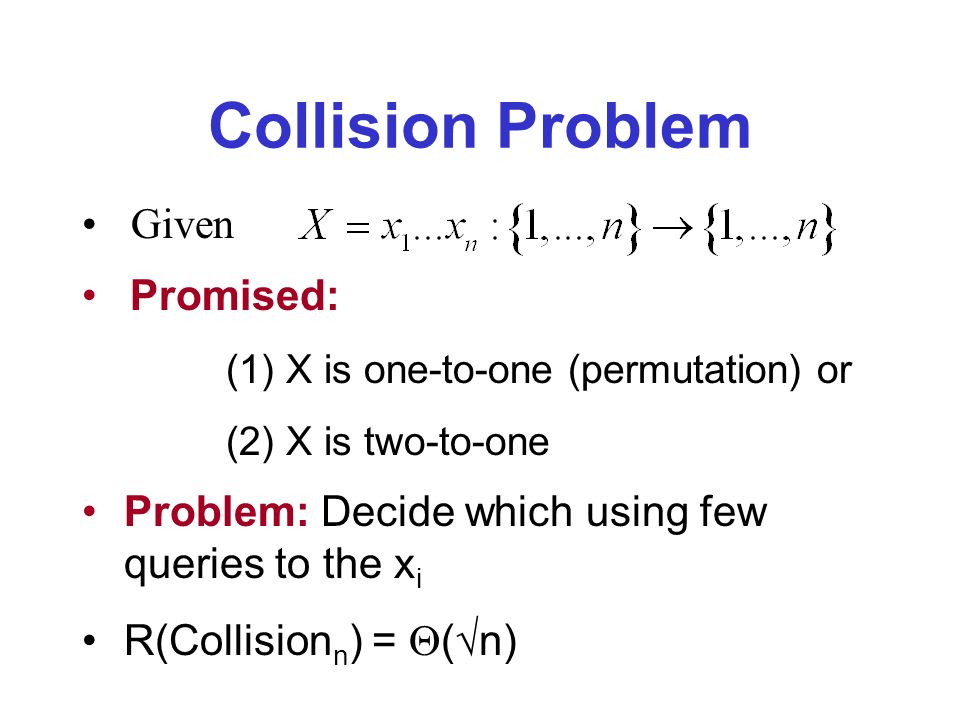 Collision Problem Given Promised: (1) X is one-to-one (permutation) or (2) X is two-to-one Problem: Decide which using few queries to the x i R(Collision n ) = ( n)