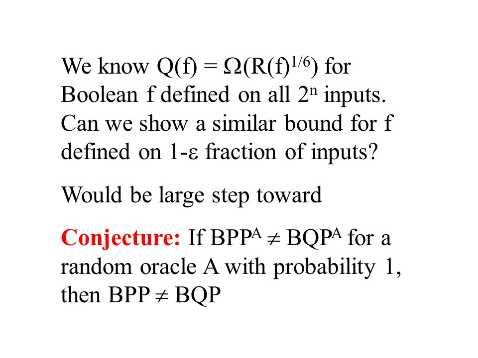 We know Q(f) = (R(f) 1/6 ) for Boolean f defined on all 2 n inputs. Can we show a similar bound for f defined on 1- fraction of inputs? Would be large
